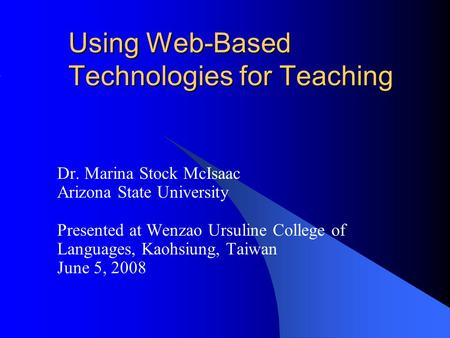 Using Web-Based Technologies for Teaching Dr. Marina Stock McIsaac Arizona State University Presented at Wenzao Ursuline College of Languages, Kaohsiung,