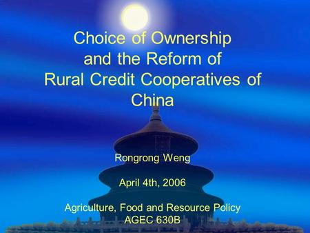 Choice of Ownership and the Reform of Rural Credit Cooperatives of China Rongrong Weng April 4th, 2006 Agriculture, Food and Resource Policy AGEC 630B.