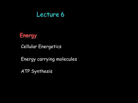 Lecture 6 Cellular Energetics ATP Synthesis Energy carrying molecules Energy.