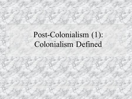 Post-Colonialism (1): Colonialism Defined. Starting Questions u What are the examples of colonialism? Is KMT's regime an example? u What are the examples.