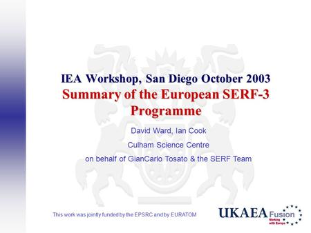 IEA Workshop, San Diego October 2003 Summary of the European SERF-3 Programme David Ward, Ian Cook Culham Science Centre on behalf of GianCarlo Tosato.