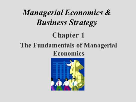 Managerial Economics & Business Strategy Chapter 1 The Fundamentals of Managerial Economics.