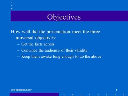 Presentation Review1 Objectives How well did the presentation meet the three universal objectives: –Get the facts across –Convince the audience of their.