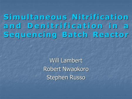 Simultaneous Nitrification and Denitrification in a Sequencing Batch Reactor Will Lambert Robert Nwaokoro Stephen Russo.