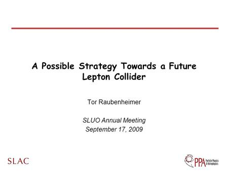 A Possible Strategy Towards a Future Lepton Collider Tor Raubenheimer SLUO Annual Meeting September 17, 2009.
