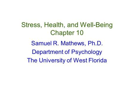 Stress, Health, and Well-Being Chapter 10 Samuel R. Mathews, Ph.D. Department of Psychology The University of West Florida.