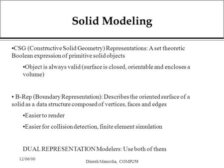 12/06/00 Dinesh Manocha, COMP258 Solid Modeling CSG (Constructive Solid Geometry) Representations: A set theoretic Boolean expression of primitive solid.