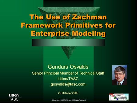 © Copyright 2000 TASC, Inc. All Rights Reserved The Use of Zachman Framework Primitives for Enterprise Modeling Gundars Osvalds Senior Principal Member.