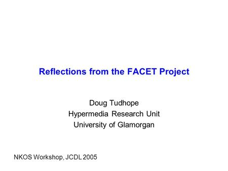 Reflections from the FACET Project Doug Tudhope Hypermedia Research Unit University of Glamorgan NKOS Workshop, JCDL 2005.