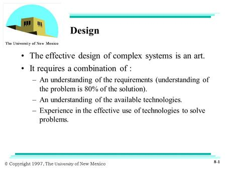 © Copyright 1997, The University of New Mexico 8-1 Design The effective design of complex systems is an art. It requires a combination of : –An understanding.