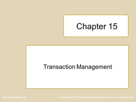 McGraw-Hill/Irwin Copyright © 2007 by The McGraw-Hill Companies, Inc. All rights reserved. Chapter 15 Transaction Management.