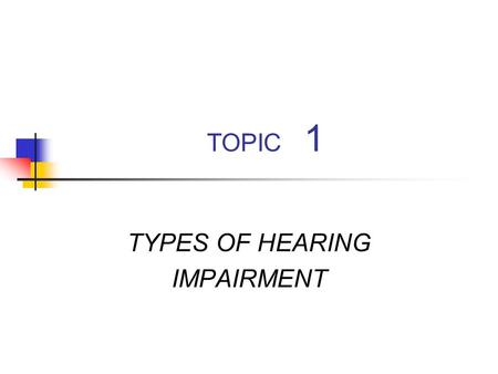 TOPIC 1 TYPES OF HEARING IMPAIRMENT. Types of Hearing Impairment A loss of sensitivity Auditory nervous system pathology.