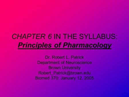CHAPTER 6 IN THE SYLLABUS: Principles of Pharmacology Dr. Robert L. Patrick Department of Neuroscience Brown University Biomed.