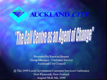 Presented by Raewyn Bennet Group Manager - Customer Service Auckland City The 1999 Local Government Customer Services Conference New Plymouth,