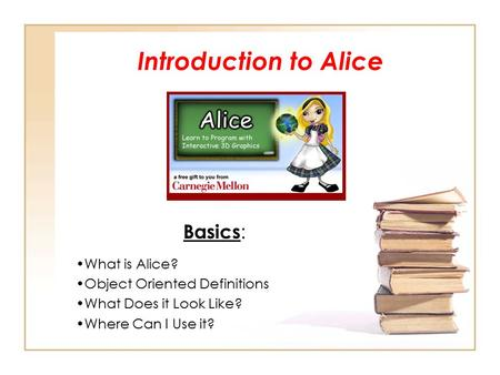 Introduction to Alice Basics : What is Alice? Object Oriented Definitions What Does it Look Like? Where Can I Use it?