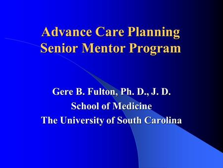 Advance Care Planning Senior Mentor Program Gere B. Fulton, Ph. D., J. D. School of Medicine The University of South Carolina.