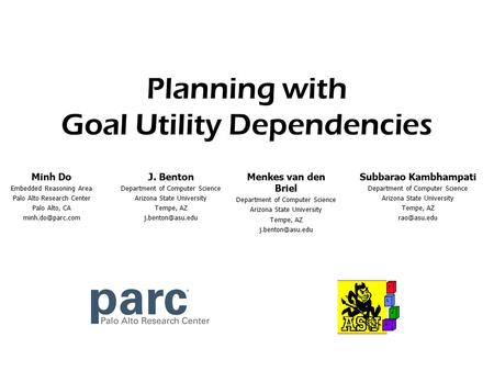 Minh Do - PARC Planning with Goal Utility Dependencies J. Benton Department of Computer Science Arizona State University Tempe, AZ Subbarao.