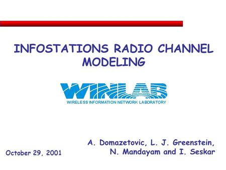 INFOSTATIONS RADIO CHANNEL MODELING A. Domazetovic, L. J. Greenstein, N. Mandayam and I. Seskar October 29, 2001.