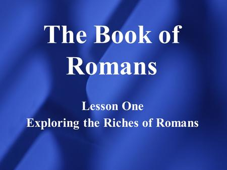 The Book of Romans Lesson One Exploring the Riches of Romans.