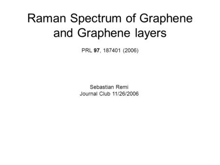 Raman Spectrum of Graphene and Graphene layers PRL 97, 187401 (2006) Sebastian Remi Journal Club 11/26/2006.