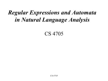 CS 4705 Regular Expressions and Automata in Natural Language Analysis CS 4705.