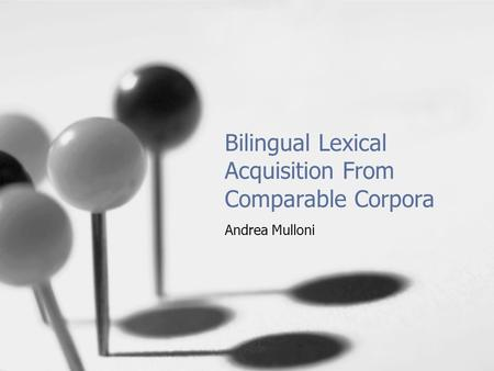 Bilingual Lexical Acquisition From Comparable Corpora Andrea Mulloni.