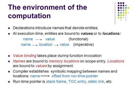 The environment of the computation Declarations introduce names that denote entities. At execution-time, entities are bound to values or to locations: