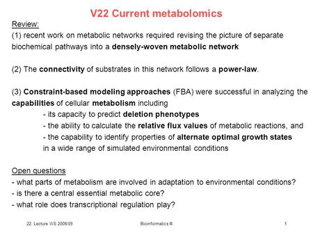 22. Lecture WS 2008/09Bioinformatics III1 V22 Current metabolomics Review: (1) recent work on metabolic networks required revising the picture of separate.