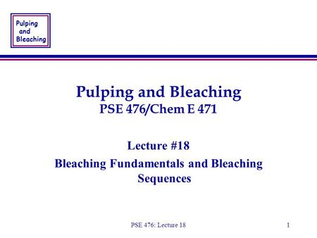 Pulping and Bleaching PSE 476: Lecture 181 Pulping and Bleaching PSE 476/Chem E 471 Lecture #18 Bleaching Fundamentals and Bleaching Sequences Lecture.
