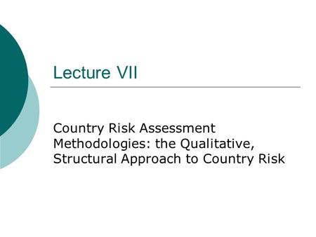 Lecture VII Country Risk Assessment Methodologies: the Qualitative, Structural Approach to Country Risk.