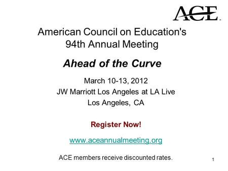 1 American Council on Education's 94th Annual Meeting Ahead of the Curve March 10-13, 2012 JW Marriott Los Angeles at LA Live Los Angeles, CA Register.