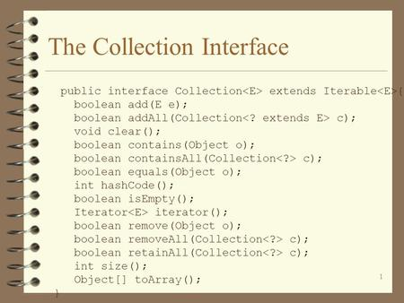 1 The Collection Interface public interface Collection extends Iterable { boolean add(E e); boolean addAll(Collection c); void clear(); boolean contains(Object.