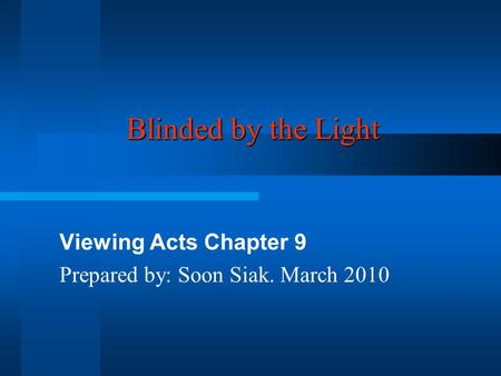 Blinded by the Light Viewing Acts Chapter 9 Prepared by: Soon Siak. March 2010.