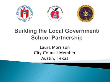Building the Local Government/ School Partnership Laura Morrison City Council Member Austin, Texas.