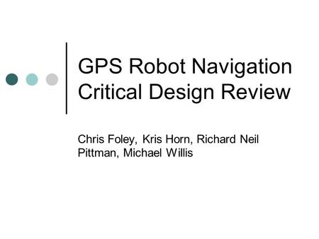 GPS Robot Navigation Critical Design Review Chris Foley, Kris Horn, Richard Neil Pittman, Michael Willis.