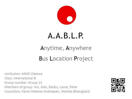 A.A.B.L.P. Anytime, Anywhere Bus Location Project Institution: MMD Odense Class: International B Group number: Group 15 Members of group: Ani, Alex, Balázs,