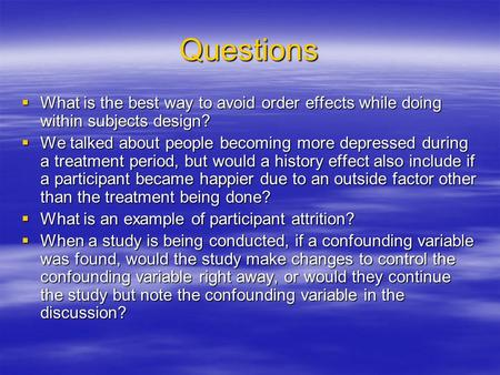 Questions What is the best way to avoid order effects while doing within subjects design? We talked about people becoming more depressed during a treatment.