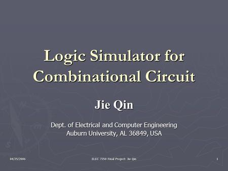 04/25/2006 ELEC 7250 Final Project: Jie Qin 1 Logic Simulator for Combinational Circuit Jie Qin Dept. of Electrical and Computer Engineering Auburn University,