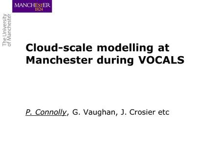 Cloud-scale modelling at Manchester during VOCALS P. Connolly, G. Vaughan, J. Crosier etc.