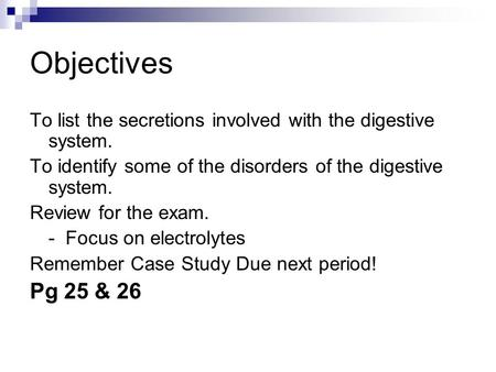 Objectives To list the secretions involved with the digestive system. To identify some of the disorders of the digestive system. Review for the exam. -