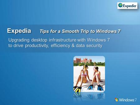 Expedia Tips for a Smooth Trip to Windows 7 Upgrading desktop infrastructure with Windows 7 to drive productivity, efficiency & data security.