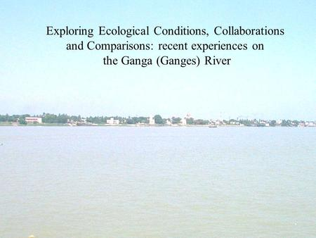 Exploring Ecological Conditions, Collaborations and Comparisons: recent experiences on the Ganga (Ganges) River.