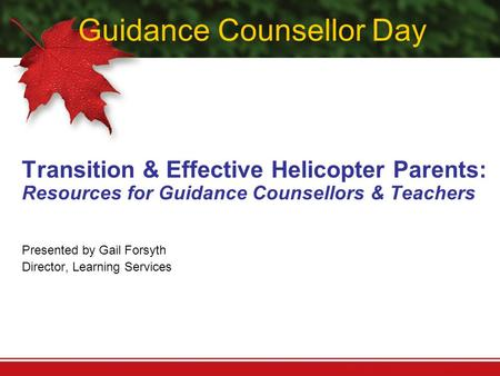 Guidance Counsellor Day Transition & Effective Helicopter Parents: Resources for Guidance Counsellors & Teachers Presented by Gail Forsyth Director, Learning.