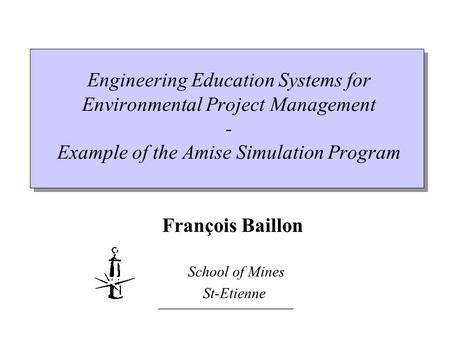 __________________ Engineering Education Systems for Environmental Project Management - Example of the Amise Simulation Program François Baillon School.