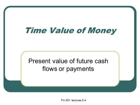 Fin 351: lectures 3-4 Time Value of Money Present value of future cash flows or payments.