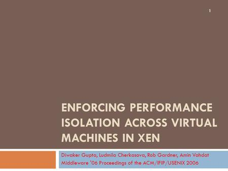 ENFORCING PERFORMANCE ISOLATION ACROSS VIRTUAL MACHINES IN XEN Diwaker Gupta, Ludmila Cherkasova, Rob Gardner, Amin Vahdat Middleware '06 Proceedings of.