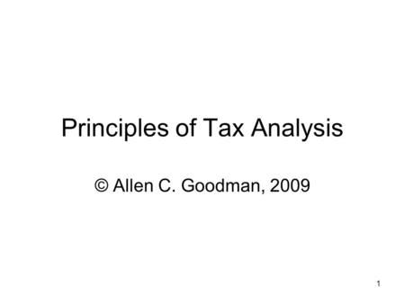1 Principles of Tax Analysis © Allen C. Goodman, 2009.