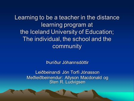 Learning to be a teacher in the distance learning program at the Iceland University of Education; The individual, the school and the community Þuríður.