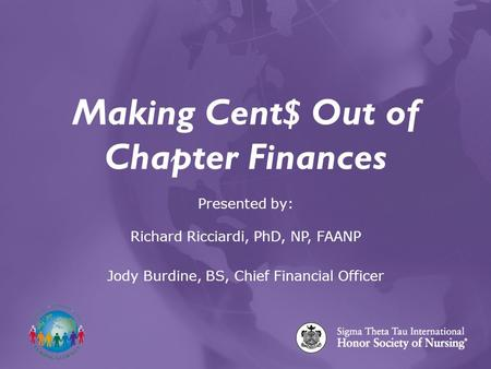 Making Cent$ Out of Chapter Finances Presented by: Richard Ricciardi, PhD, NP, FAANP Jody Burdine, BS, Chief Financial Officer.