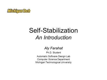 Self-Stabilization An Introduction Aly Farahat Ph.D. Student Automatic Software Design Lab Computer Science Department Michigan Technological University.
